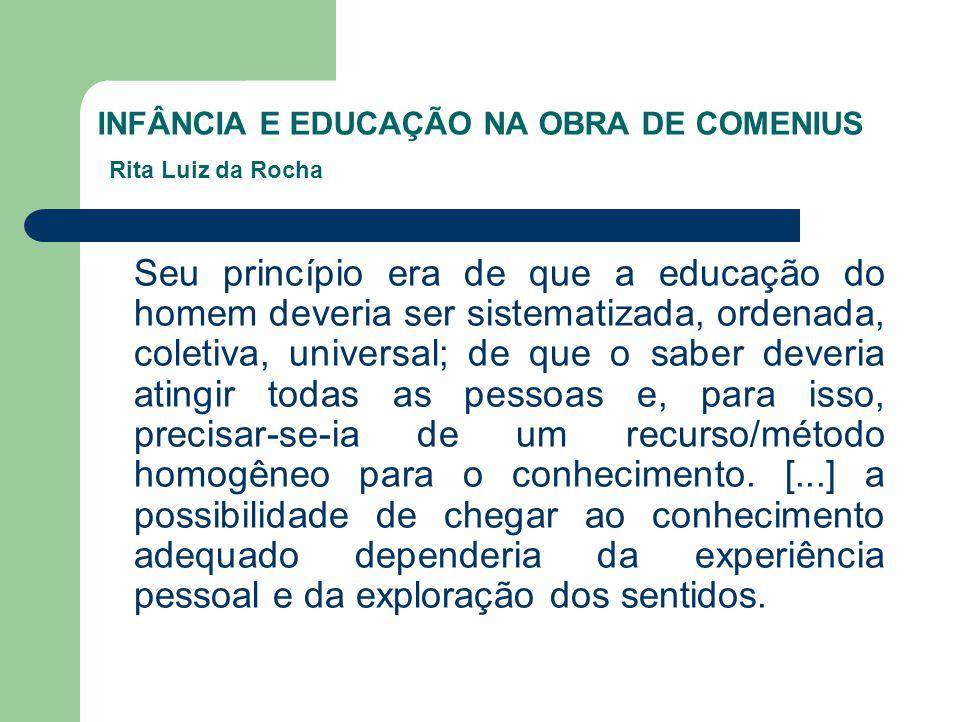 INFÂNCIA E EDUCAÇÃO NA OBRA DE COMENIUS Rita Luiz da Rocha Seu princípio era de que a educação do homem deveria ser sistematizada, ordenada, coletiva,