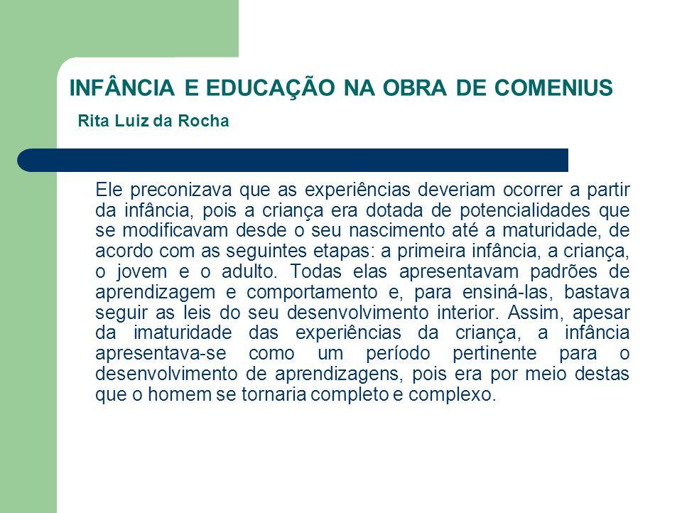 INFÂNCIA E EDUCAÇÃO NA OBRA DE COMENIUS Rita Luiz da Rocha Ele preconizava que as experiências deveriam ocorrer a partir da infância, pois a criança e