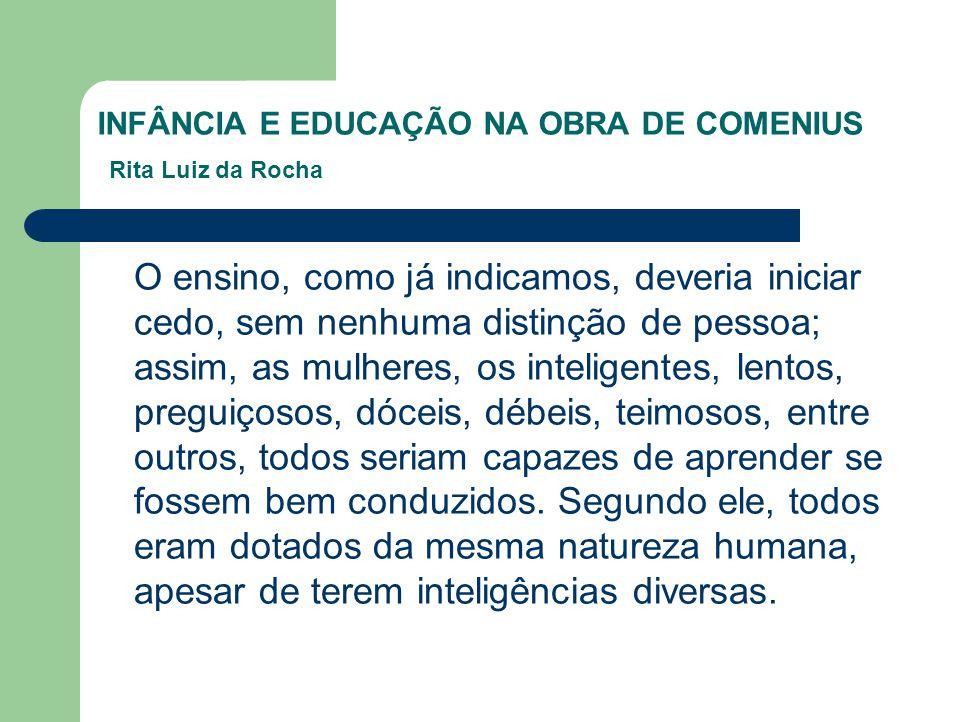 INFÂNCIA E EDUCAÇÃO NA OBRA DE COMENIUS Rita Luiz da Rocha O ensino, como já indicamos, deveria iniciar cedo, sem nenhuma distinção de pessoa; assim,