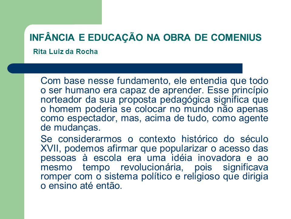 INFÂNCIA E EDUCAÇÃO NA OBRA DE COMENIUS Rita Luiz da Rocha Com base nesse fundamento, ele entendia que todo o ser humano era capaz de aprender. Esse p