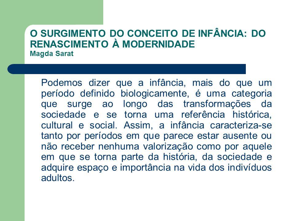 O SURGIMENTO DO CONCEITO DE INFÂNCIA: DO RENASCIMENTO À MODERNIDADE Magda Sarat Podemos dizer que a infância, mais do que um período definido biologic