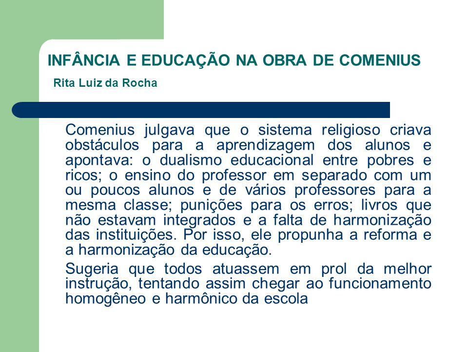 INFÂNCIA E EDUCAÇÃO NA OBRA DE COMENIUS Rita Luiz da Rocha Comenius julgava que o sistema religioso criava obstáculos para a aprendizagem dos alunos e
