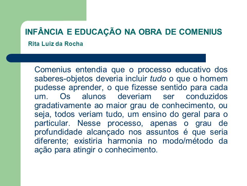 INFÂNCIA E EDUCAÇÃO NA OBRA DE COMENIUS Rita Luiz da Rocha Comenius entendia que o processo educativo dos saberes-objetos deveria incluir tudo o que o