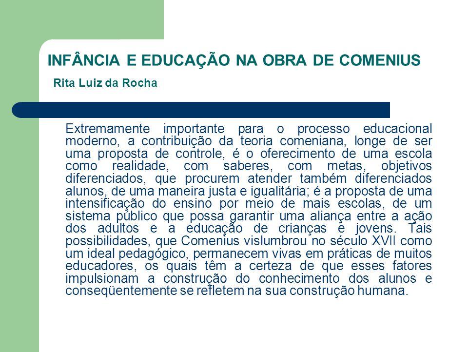 INFÂNCIA E EDUCAÇÃO NA OBRA DE COMENIUS Rita Luiz da Rocha Extremamente importante para o processo educacional moderno, a contribuição da teoria comen