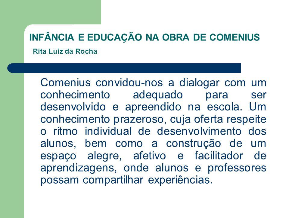 INFÂNCIA E EDUCAÇÃO NA OBRA DE COMENIUS Rita Luiz da Rocha Comenius convidou-nos a dialogar com um conhecimento adequado para ser desenvolvido e apree