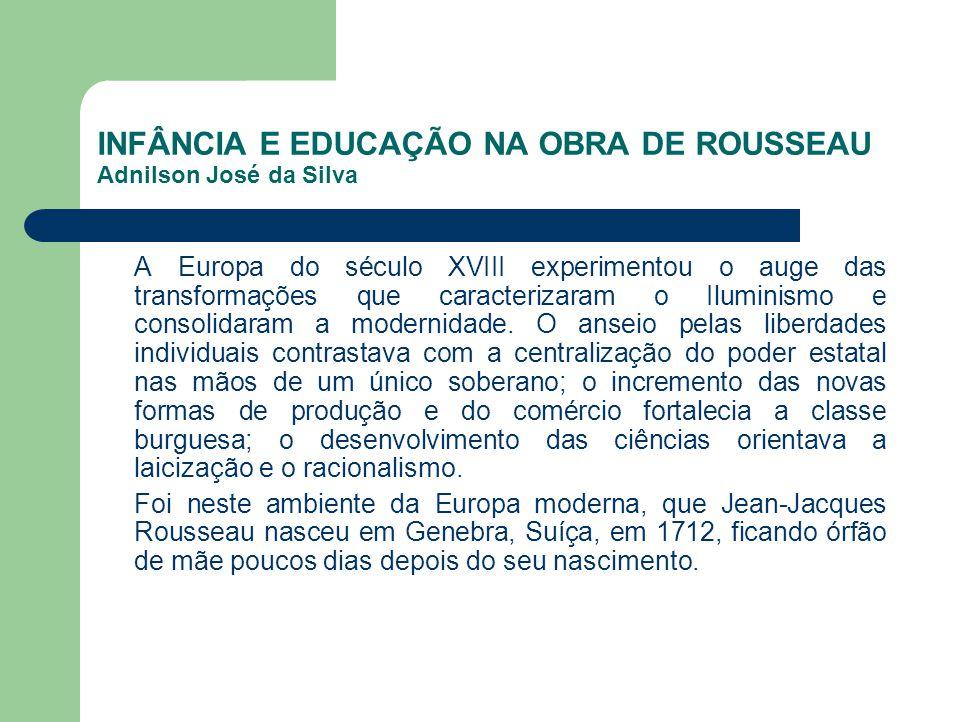 INFÂNCIA E EDUCAÇÃO NA OBRA DE ROUSSEAU Adnilson José da Silva A Europa do século XVIII experimentou o auge das transformações que caracterizaram o Il