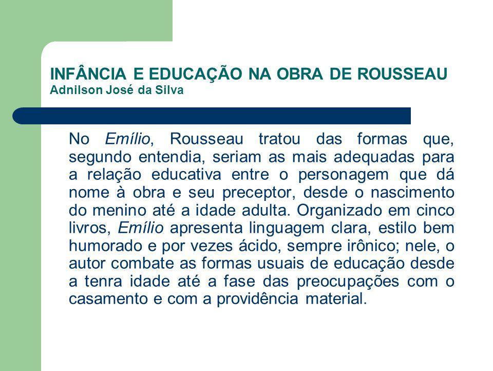 INFÂNCIA E EDUCAÇÃO NA OBRA DE ROUSSEAU Adnilson José da Silva No Emílio, Rousseau tratou das formas que, segundo entendia, seriam as mais adequadas p