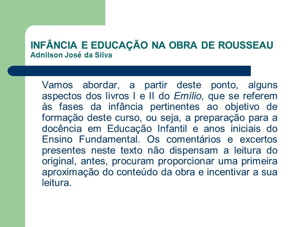 INFÂNCIA E EDUCAÇÃO NA OBRA DE ROUSSEAU Adnilson José da Silva Vamos abordar, a partir deste ponto, alguns aspectos dos livros I e II do Emílio, que s