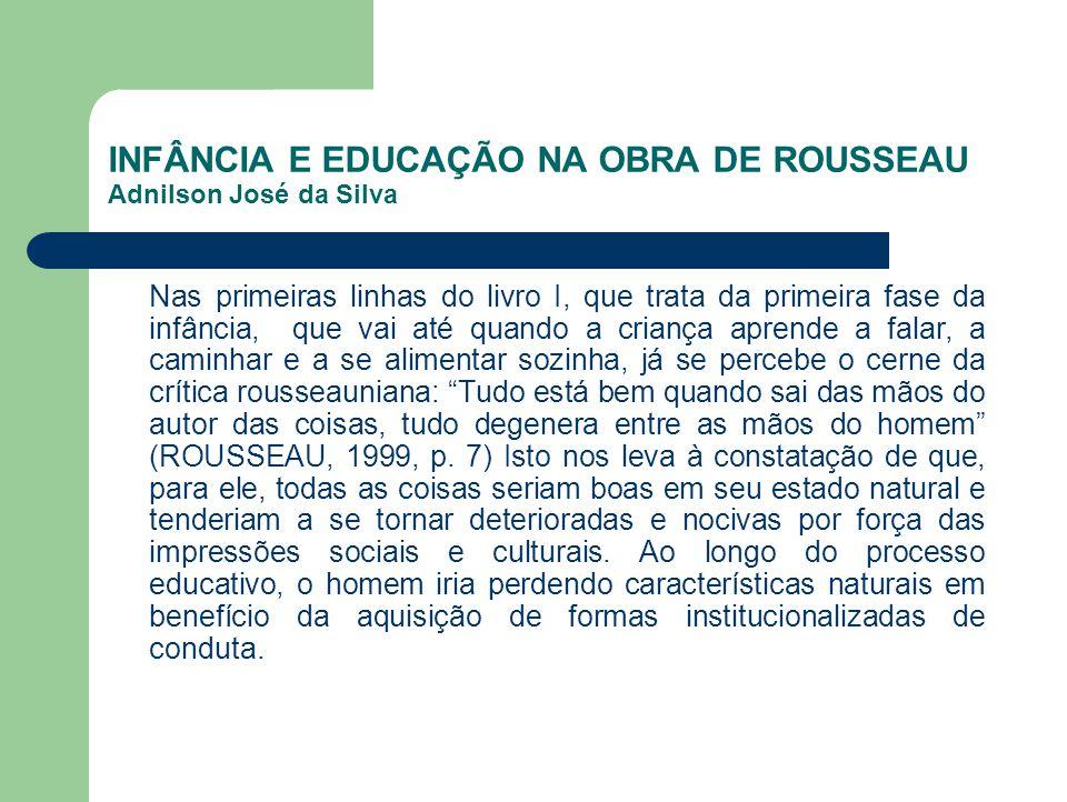 INFÂNCIA E EDUCAÇÃO NA OBRA DE ROUSSEAU Adnilson José da Silva Nas primeiras linhas do livro I, que trata da primeira fase da infância, que vai até qu