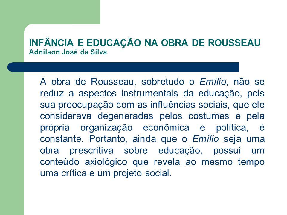 INFÂNCIA E EDUCAÇÃO NA OBRA DE ROUSSEAU Adnilson José da Silva A obra de Rousseau, sobretudo o Emílio, não se reduz a aspectos instrumentais da educaç