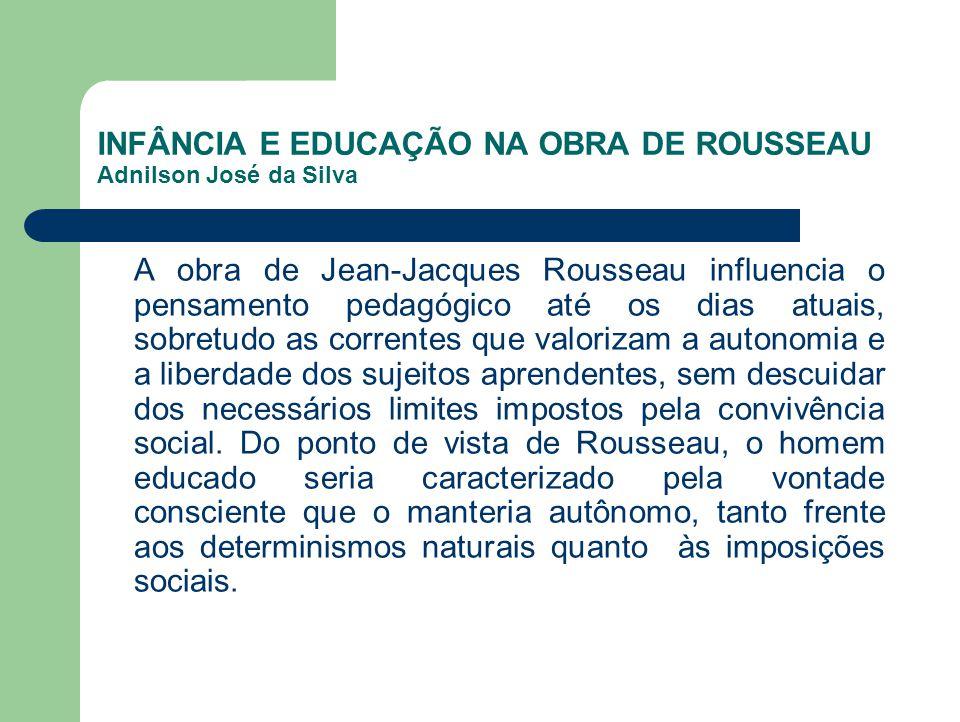 INFÂNCIA E EDUCAÇÃO NA OBRA DE ROUSSEAU Adnilson José da Silva A obra de Jean-Jacques Rousseau influencia o pensamento pedagógico até os dias atuais,