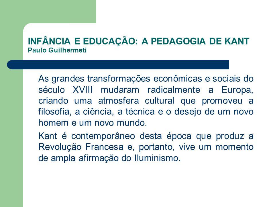 INFÂNCIA E EDUCAÇÃO: A PEDAGOGIA DE KANT Paulo Guilhermeti As grandes transformações econômicas e sociais do século XVIII mudaram radicalmente a Europ