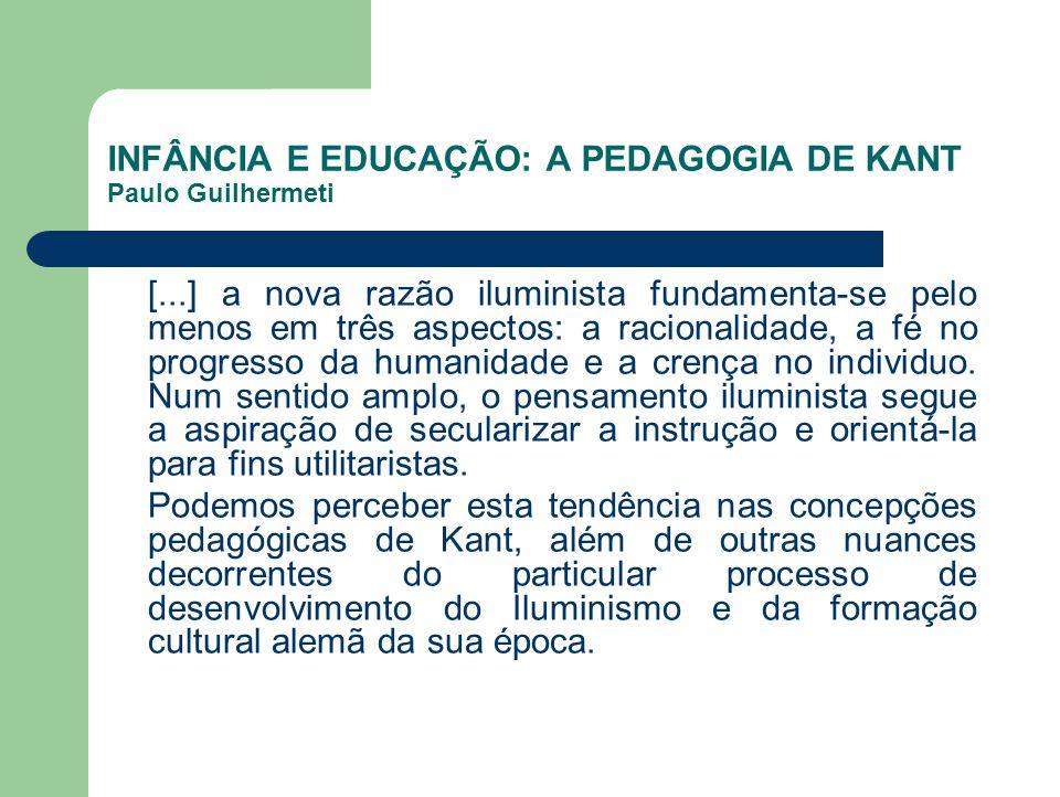 INFÂNCIA E EDUCAÇÃO: A PEDAGOGIA DE KANT Paulo Guilhermeti [...] a nova razão iluminista fundamenta-se pelo menos em três aspectos: a racionalidade, a