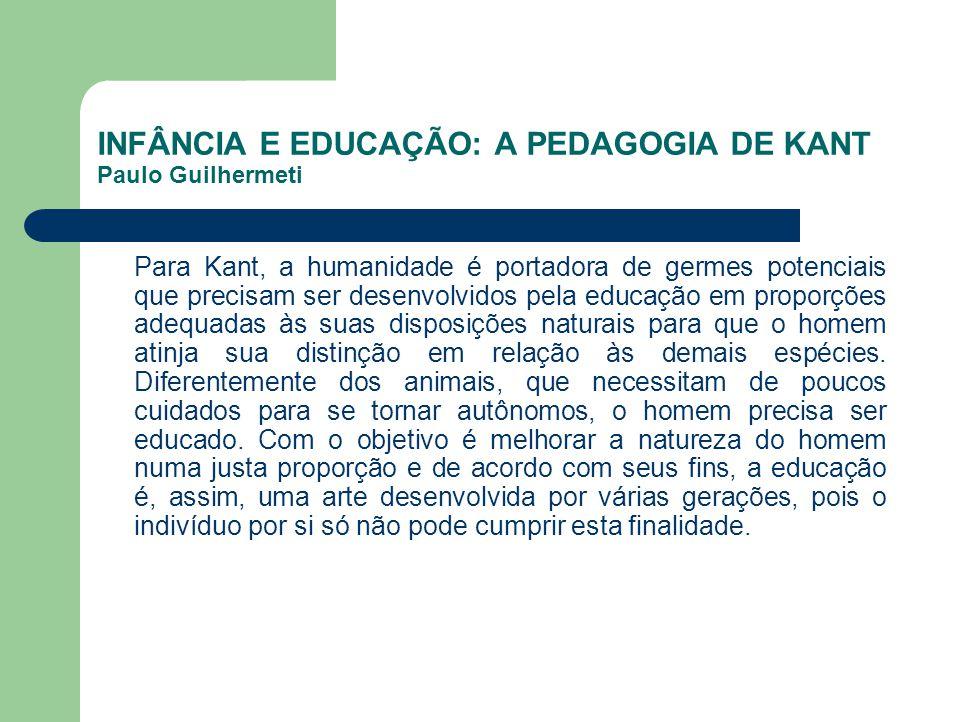 INFÂNCIA E EDUCAÇÃO: A PEDAGOGIA DE KANT Paulo Guilhermeti Para Kant, a humanidade é portadora de germes potenciais que precisam ser desenvolvidos pel