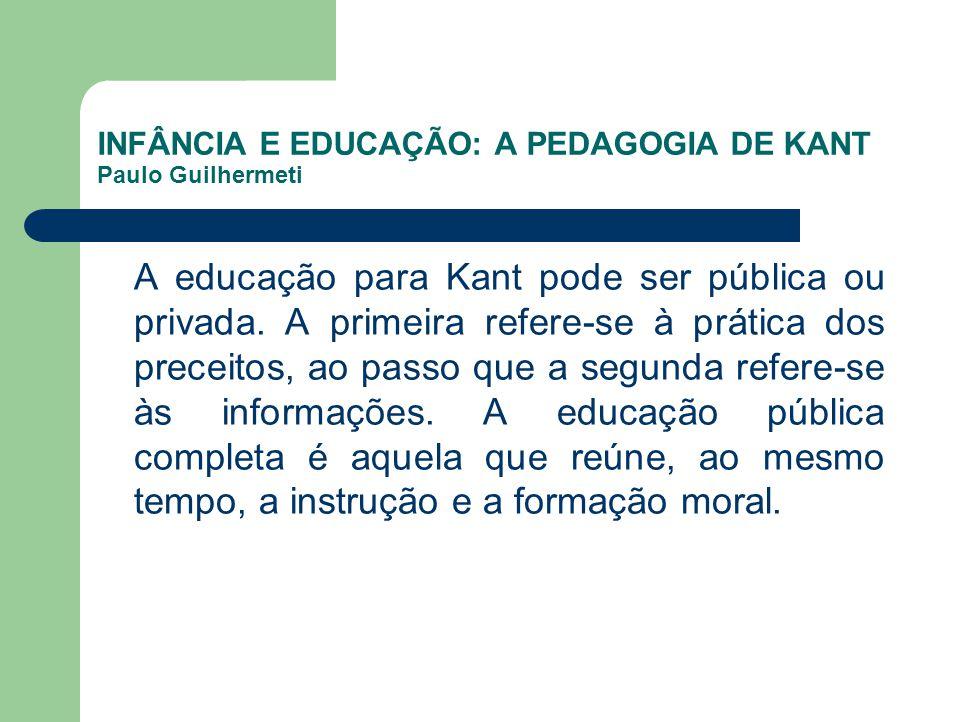 INFÂNCIA E EDUCAÇÃO: A PEDAGOGIA DE KANT Paulo Guilhermeti A educação para Kant pode ser pública ou privada. A primeira refere-se à prática dos precei