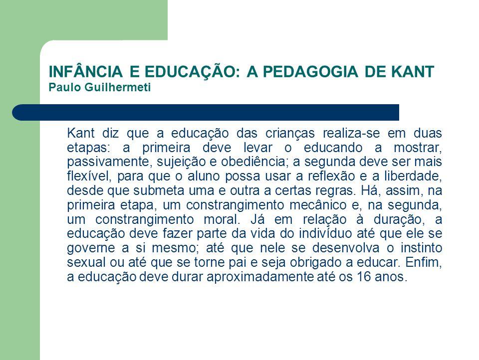 INFÂNCIA E EDUCAÇÃO: A PEDAGOGIA DE KANT Paulo Guilhermeti Kant diz que a educação das crianças realiza-se em duas etapas: a primeira deve levar o edu