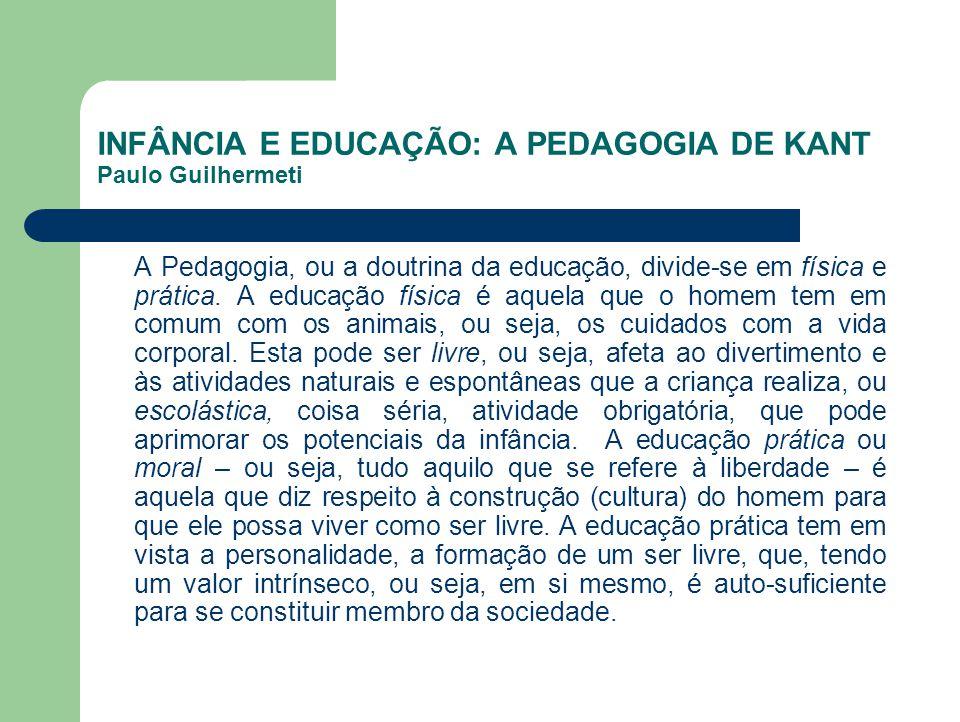 INFÂNCIA E EDUCAÇÃO: A PEDAGOGIA DE KANT Paulo Guilhermeti A Pedagogia, ou a doutrina da educação, divide-se em física e prática. A educação física é