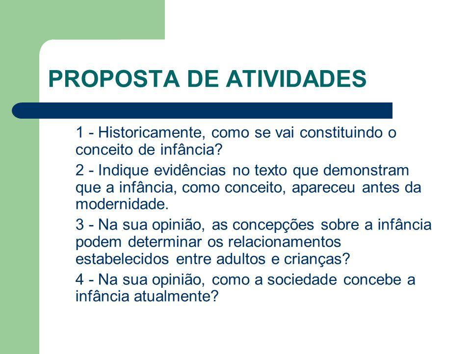 PROPOSTA DE ATIVIDADES 1 - Historicamente, como se vai constituindo o conceito de infância? 2 - Indique evidências no texto que demonstram que a infân