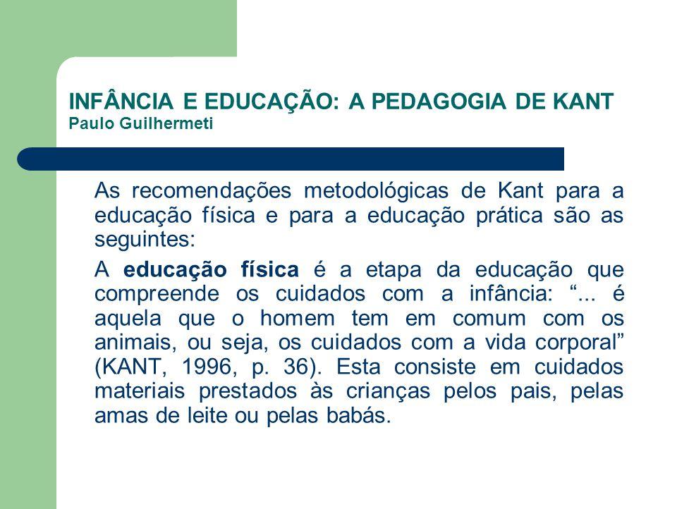 INFÂNCIA E EDUCAÇÃO: A PEDAGOGIA DE KANT Paulo Guilhermeti As recomendações metodológicas de Kant para a educação física e para a educação prática são