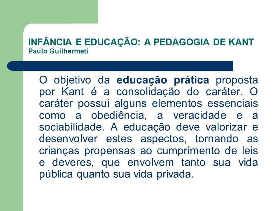 INFÂNCIA E EDUCAÇÃO: A PEDAGOGIA DE KANT Paulo Guilhermeti O objetivo da educação prática proposta por Kant é a consolidação do caráter. O caráter pos
