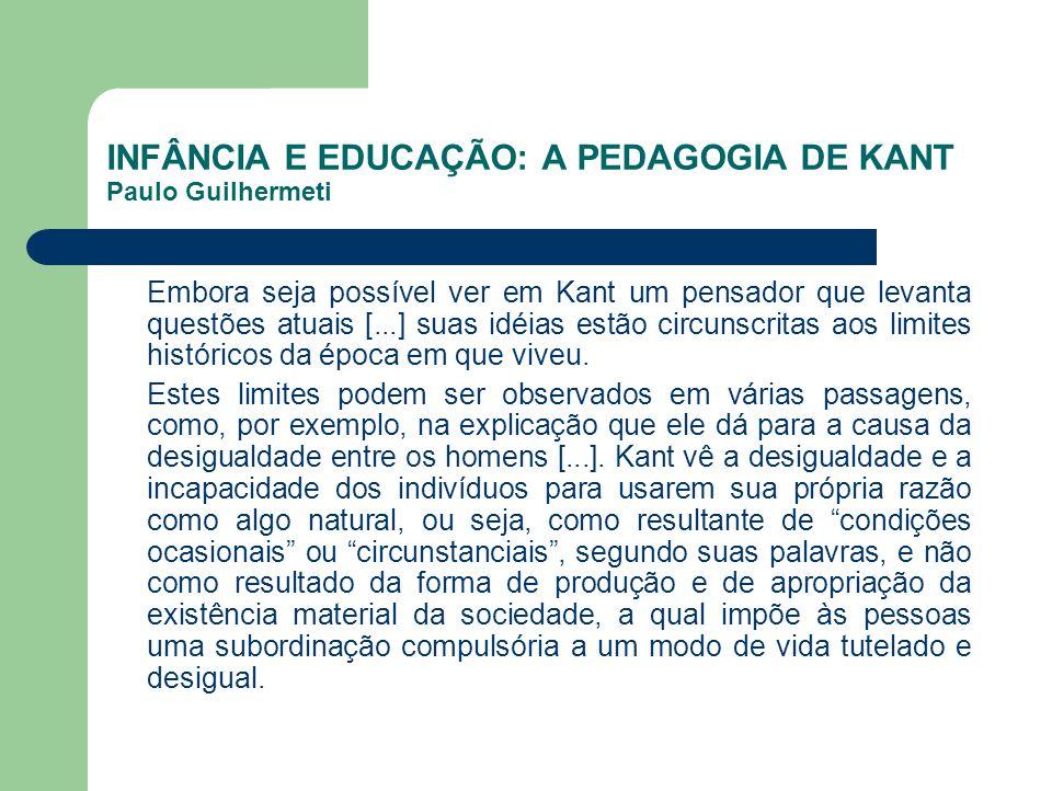 INFÂNCIA E EDUCAÇÃO: A PEDAGOGIA DE KANT Paulo Guilhermeti Embora seja possível ver em Kant um pensador que levanta questões atuais [...] suas idéias