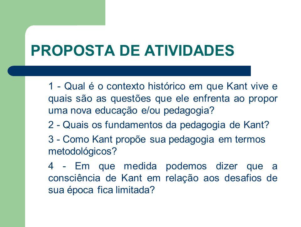 PROPOSTA DE ATIVIDADES 1 - Qual é o contexto histórico em que Kant vive e quais são as questões que ele enfrenta ao propor uma nova educação e/ou peda