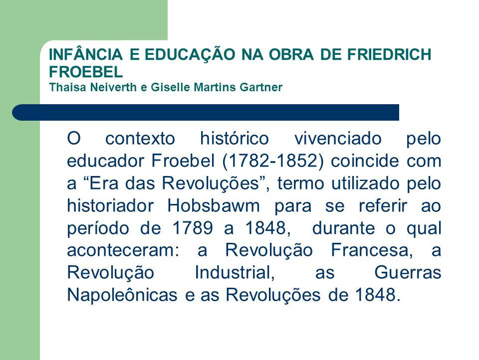 INFÂNCIA E EDUCAÇÃO NA OBRA DE FRIEDRICH FROEBEL Thaisa Neiverth e Giselle Martins Gartner O contexto histórico vivenciado pelo educador Froebel (1782