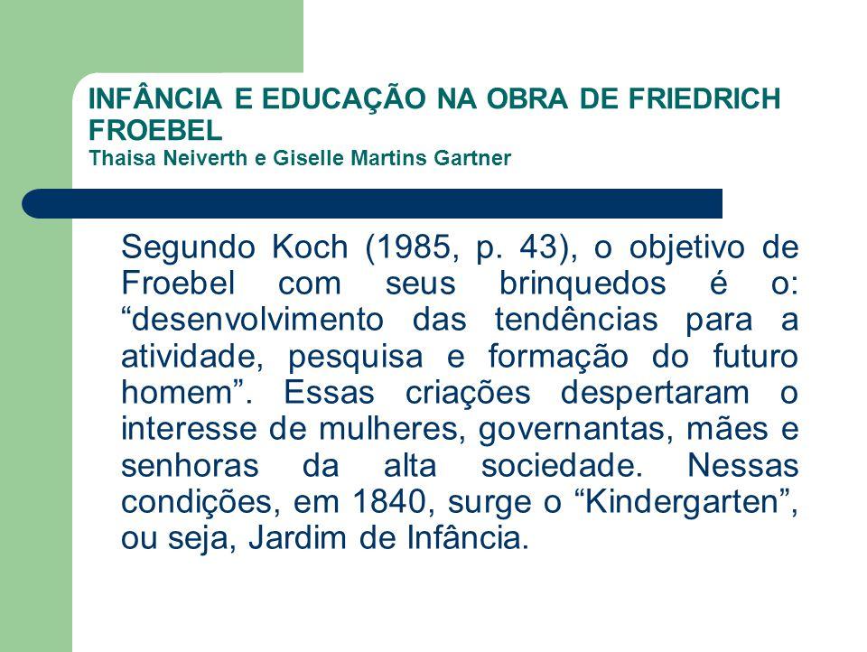 INFÂNCIA E EDUCAÇÃO NA OBRA DE FRIEDRICH FROEBEL Thaisa Neiverth e Giselle Martins Gartner Segundo Koch (1985, p. 43), o objetivo de Froebel com seus