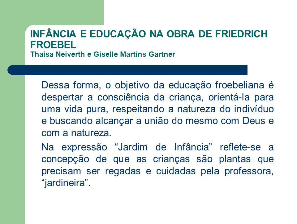 INFÂNCIA E EDUCAÇÃO NA OBRA DE FRIEDRICH FROEBEL Thaisa Neiverth e Giselle Martins Gartner Dessa forma, o objetivo da educação froebeliana é despertar