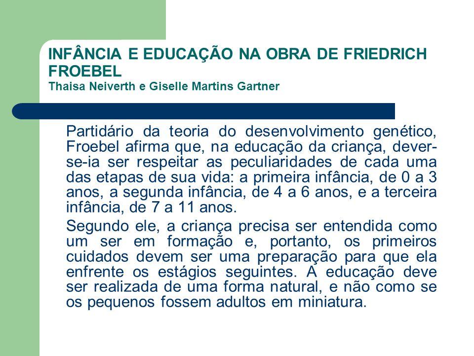 INFÂNCIA E EDUCAÇÃO NA OBRA DE FRIEDRICH FROEBEL Thaisa Neiverth e Giselle Martins Gartner Partidário da teoria do desenvolvimento genético, Froebel a