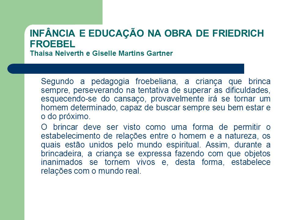 INFÂNCIA E EDUCAÇÃO NA OBRA DE FRIEDRICH FROEBEL Thaisa Neiverth e Giselle Martins Gartner Segundo a pedagogia froebeliana, a criança que brinca sempr