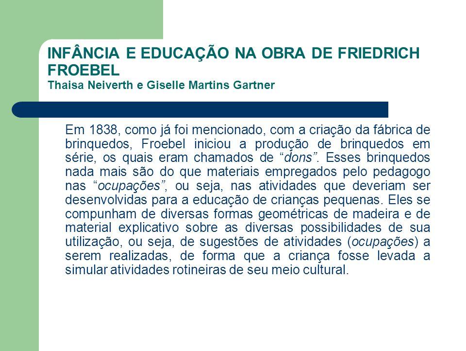 INFÂNCIA E EDUCAÇÃO NA OBRA DE FRIEDRICH FROEBEL Thaisa Neiverth e Giselle Martins Gartner Em 1838, como já foi mencionado, com a criação da fábrica d