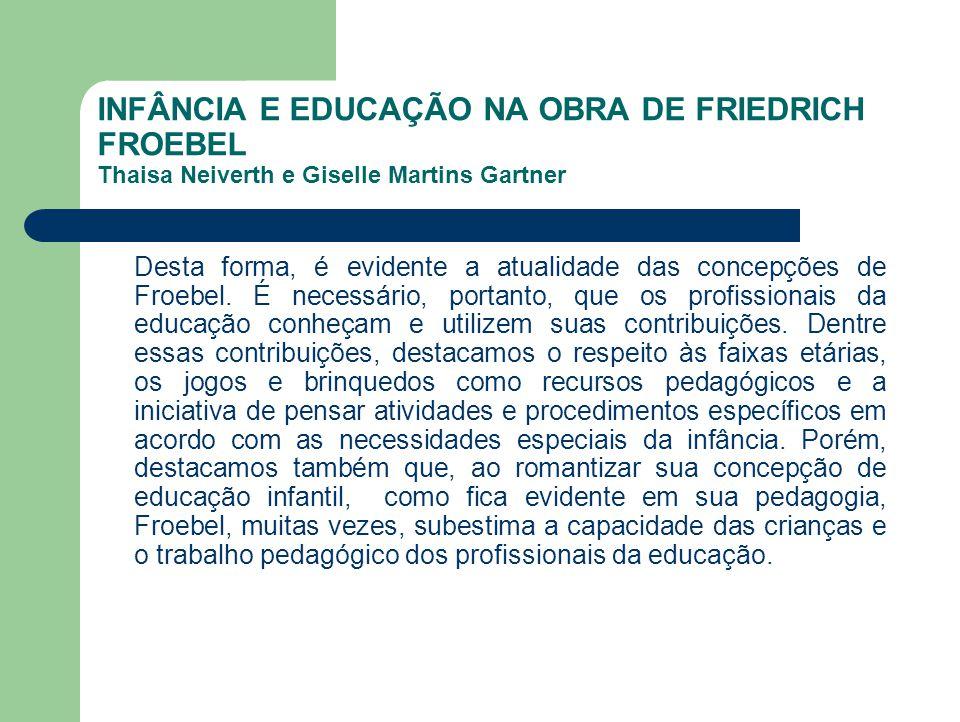 INFÂNCIA E EDUCAÇÃO NA OBRA DE FRIEDRICH FROEBEL Thaisa Neiverth e Giselle Martins Gartner Desta forma, é evidente a atualidade das concepções de Froe