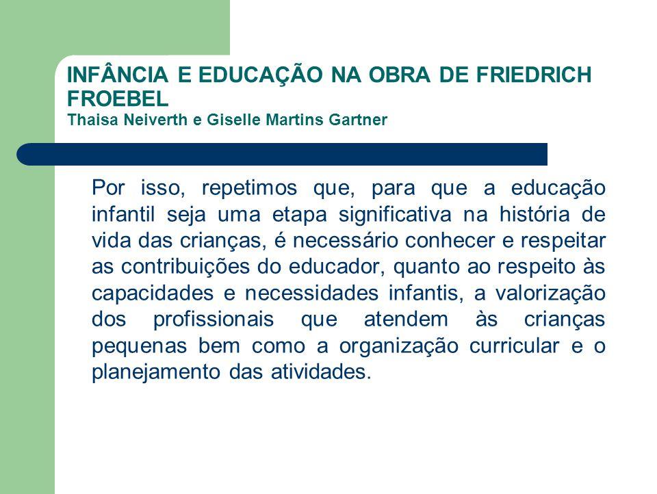 INFÂNCIA E EDUCAÇÃO NA OBRA DE FRIEDRICH FROEBEL Thaisa Neiverth e Giselle Martins Gartner Por isso, repetimos que, para que a educação infantil seja