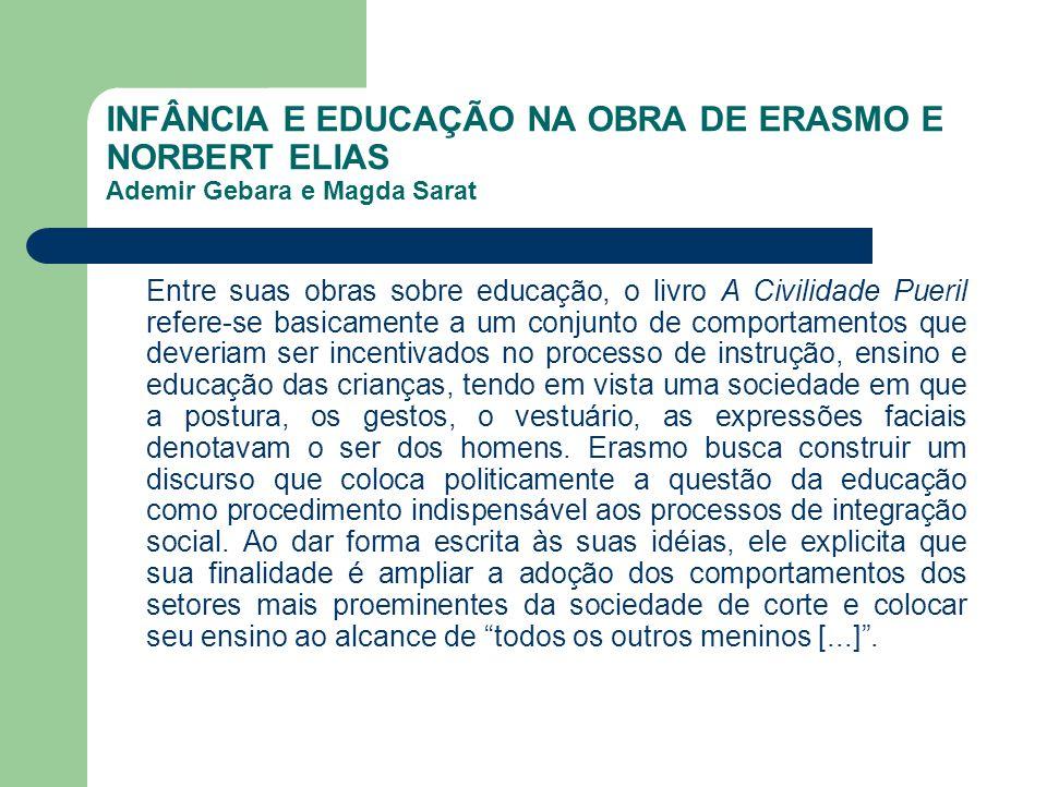 INFÂNCIA E EDUCAÇÃO NA OBRA DE ERASMO E NORBERT ELIAS Ademir Gebara e Magda Sarat Entre suas obras sobre educação, o livro A Civilidade Pueril refere-