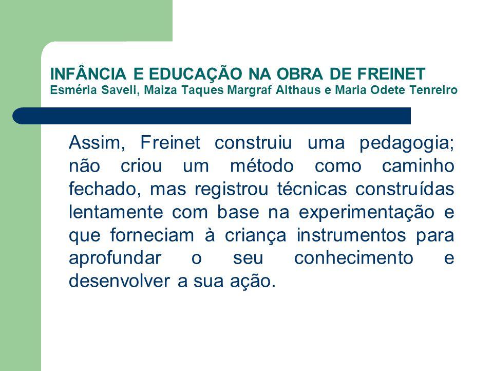 INFÂNCIA E EDUCAÇÃO NA OBRA DE FREINET Esméria Saveli, Maiza Taques Margraf Althaus e Maria Odete Tenreiro Assim, Freinet construiu uma pedagogia; não