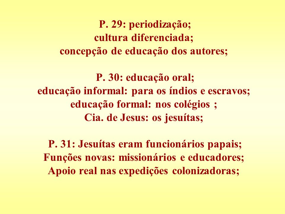P. 29: periodização; cultura diferenciada; concepção de educação dos autores; P. 30: educação oral; educação informal: para os índios e escravos; educ