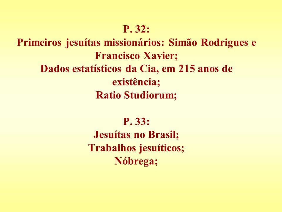 P. 32: Primeiros jesuítas missionários: Simão Rodrigues e Francisco Xavier; Dados estatísticos da Cia, em 215 anos de existência; Ratio Studiorum; P.