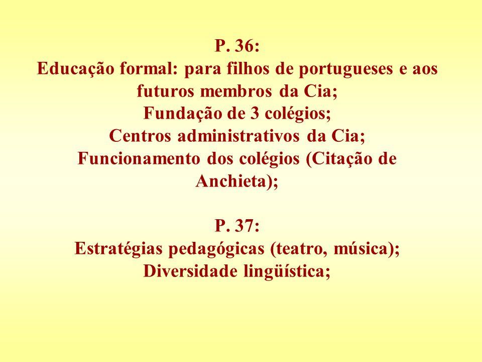 P. 36: Educação formal: para filhos de portugueses e aos futuros membros da Cia; Fundação de 3 colégios; Centros administrativos da Cia; Funcionamento