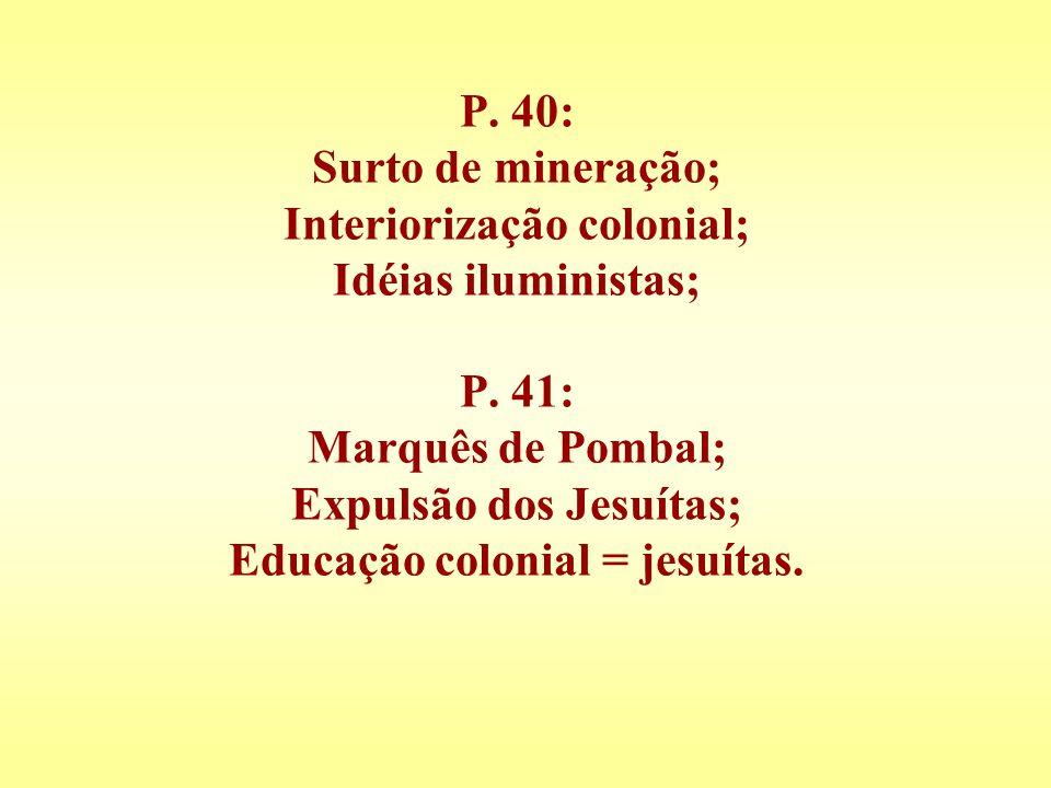 P. 40: Surto de mineração; Interiorização colonial; Idéias iluministas; P. 41: Marquês de Pombal; Expulsão dos Jesuítas; Educação colonial = jesuítas.