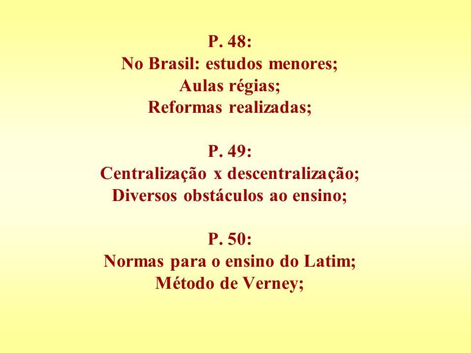 P. 48: No Brasil: estudos menores; Aulas régias; Reformas realizadas; P. 49: Centralização x descentralização; Diversos obstáculos ao ensino; P. 50: N