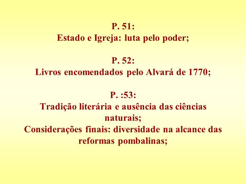 P. 51: Estado e Igreja: luta pelo poder; P. 52: Livros encomendados pelo Alvará de 1770; P. :53: Tradição literária e ausência das ciências naturais;