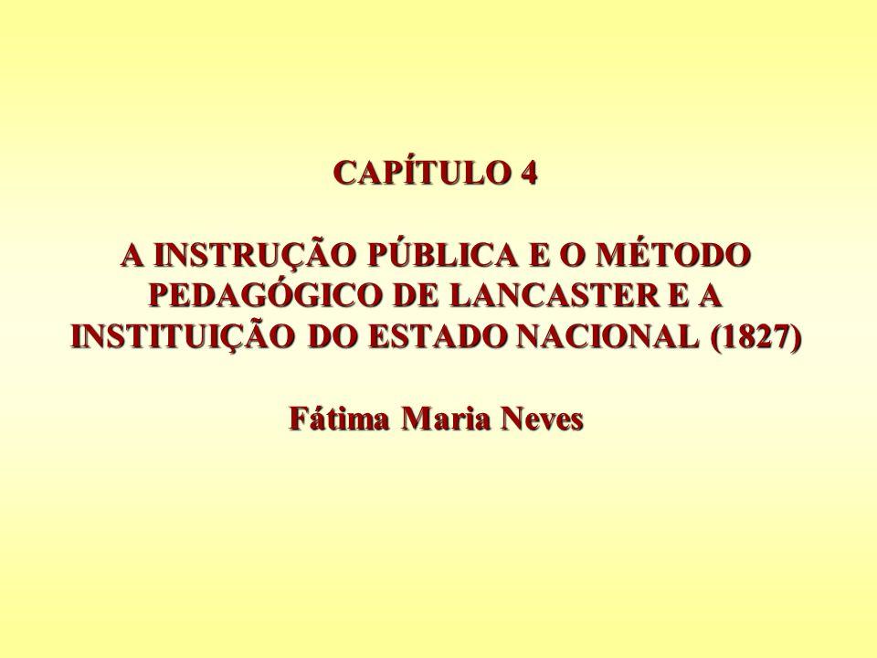CAPÍTULO 4 A INSTRUÇÃO PÚBLICA E O MÉTODO PEDAGÓGICO DE LANCASTER E A INSTITUIÇÃO DO ESTADO NACIONAL (1827) Fátima Maria Neves