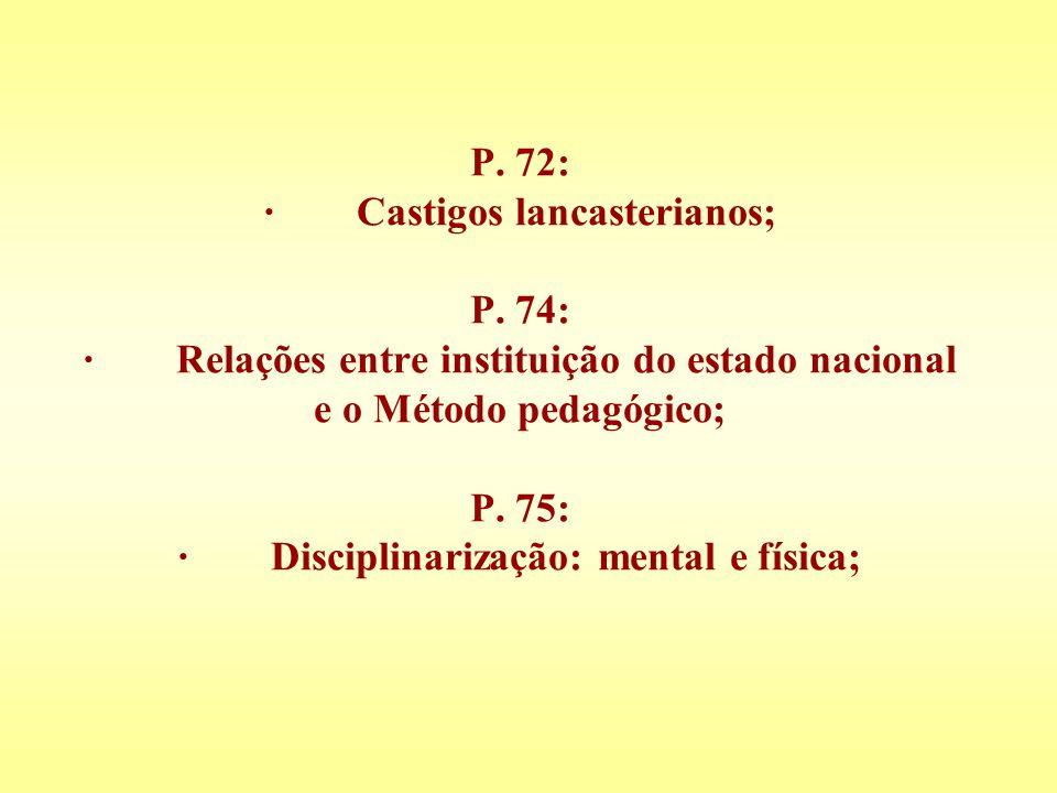 P. 72: · Castigos lancasterianos; P. 74: · Relações entre instituição do estado nacional e o Método pedagógico; P. 75: · Disciplinarização: mental e f