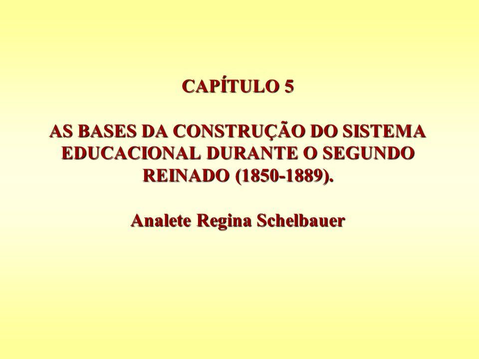 CAPÍTULO 5 AS BASES DA CONSTRUÇÃO DO SISTEMA EDUCACIONAL DURANTE O SEGUNDO REINADO (1850-1889). Analete Regina Schelbauer