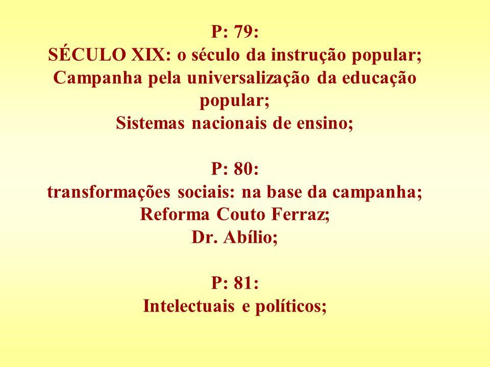 P: 79: SÉCULO XIX: o século da instrução popular; Campanha pela universalização da educação popular; Sistemas nacionais de ensino; P: 80: transformaçõ
