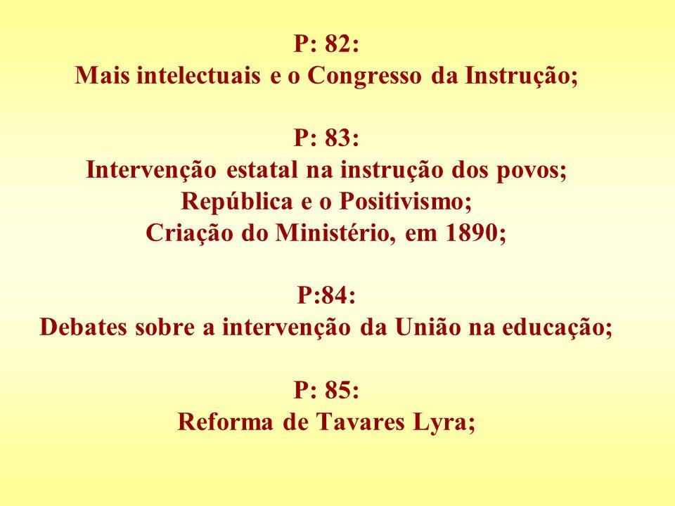 P: 82: Mais intelectuais e o Congresso da Instrução; P: 83: Intervenção estatal na instrução dos povos; República e o Positivismo; Criação do Ministér