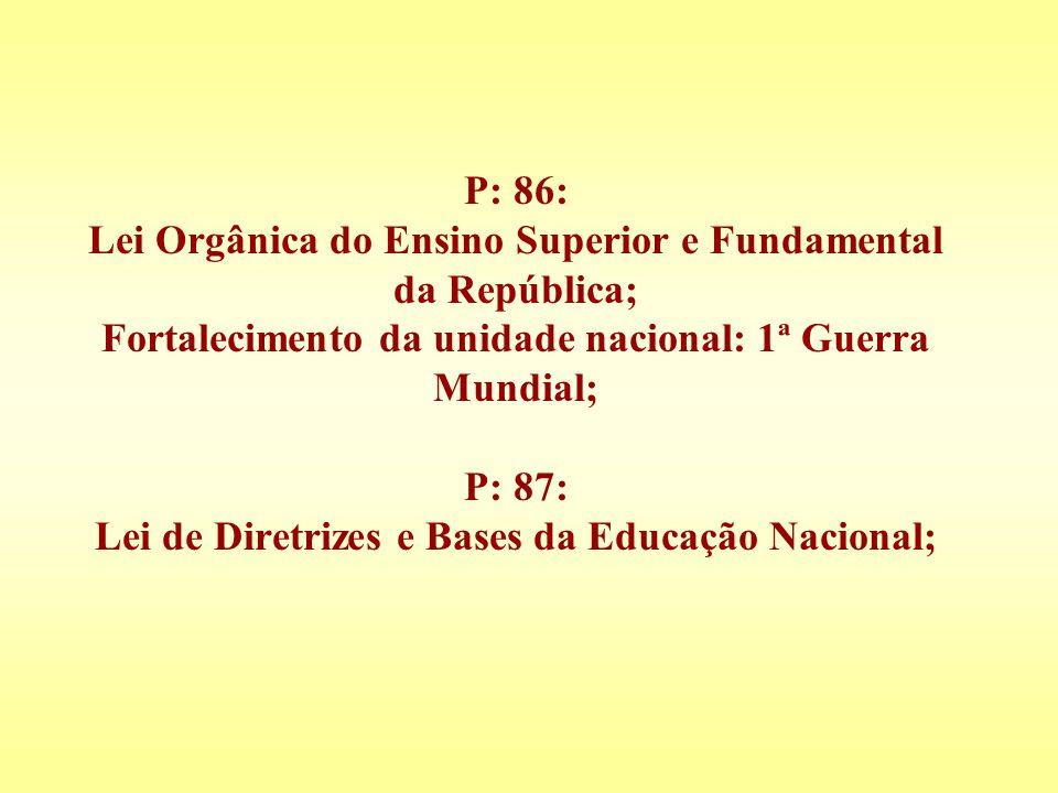 P: 86: Lei Orgânica do Ensino Superior e Fundamental da República; Fortalecimento da unidade nacional: 1ª Guerra Mundial; P: 87: Lei de Diretrizes e B
