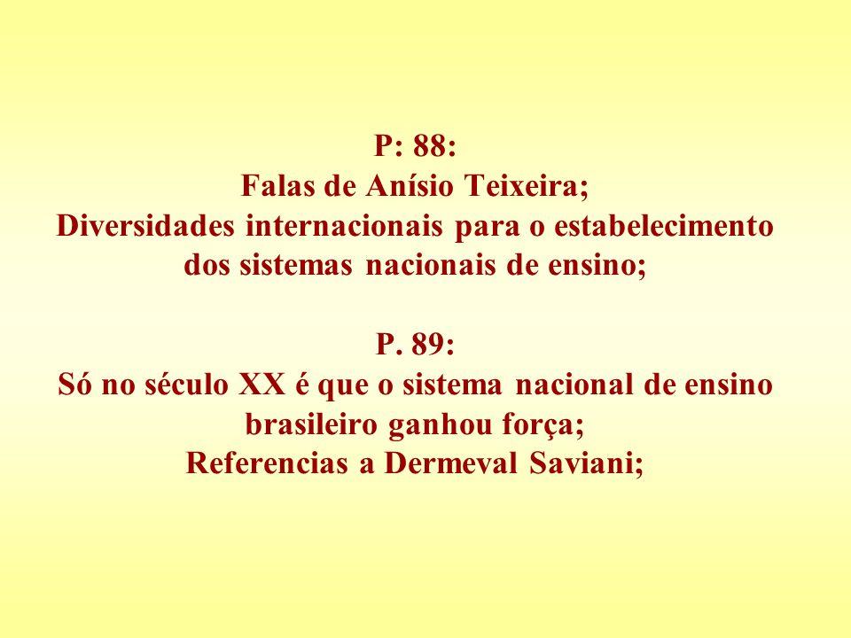 P: 88: Falas de Anísio Teixeira; Diversidades internacionais para o estabelecimento dos sistemas nacionais de ensino; P. 89: Só no século XX é que o s