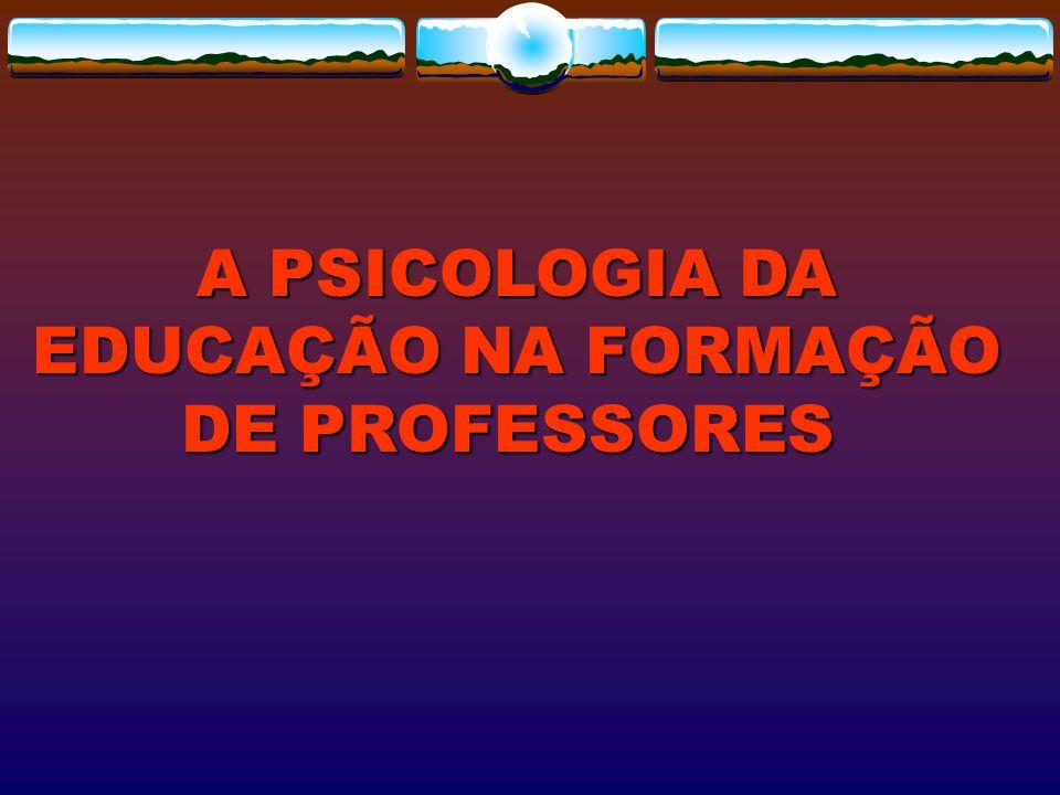A PSICOLOGIA DA EDUCAÇÃO NA FORMAÇÃO DE PROFESSORES A PSICOLOGIA DA EDUCAÇÃO NA FORMAÇÃO DE PROFESSORES